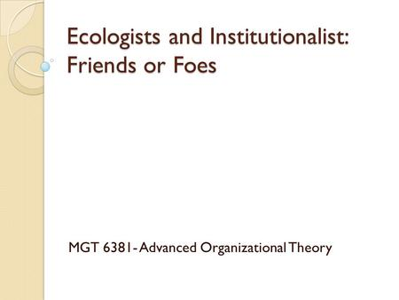 Ecologists and Institutionalist: Friends or Foes MGT 6381- Advanced Organizational Theory.
