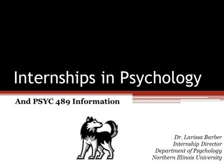 Internships in Psychology And PSYC 489 Information Dr. Larissa Barber Internship Director Department of Psychology Northern Illinois University.