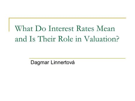 What Do Interest Rates Mean and Is Their Role in Valuation? Dagmar Linnertová.