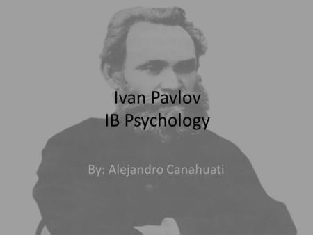 Ivan Pavlov IB Psychology By: Alejandro Canahuati.