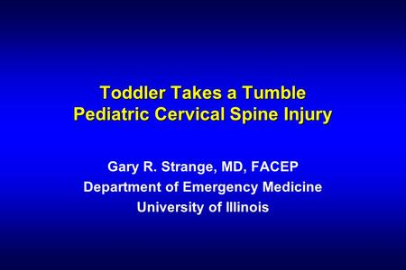 Toddler Takes a Tumble Pediatric Cervical Spine Injury Gary R. Strange, MD, FACEP Department of Emergency Medicine University of Illinois.