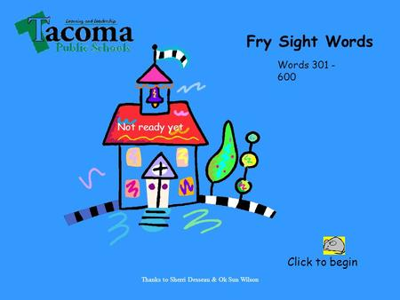 Thanks to Sherri Desseau & Ok Sun Wilson Click to begin Fry Sight Words Words 301 - 600 Not ready yet.