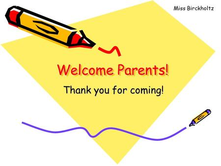 Welcome Parents! Thank you for coming! Miss Birckholtz.