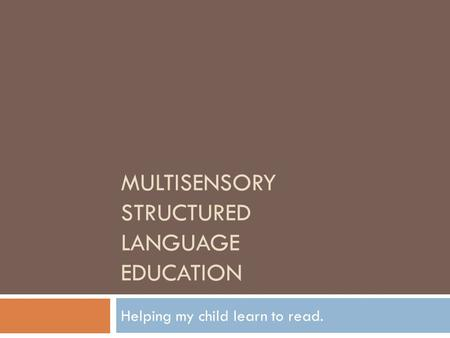 MULTISENSORY STRUCTURED LANGUAGE EDUCATION Helping my child learn to read.