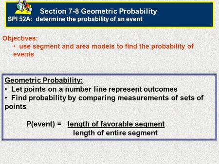 Section 7-8 Geometric Probability SPI 52A: determine the probability of an event Objectives: use segment and area models to find the probability of events.