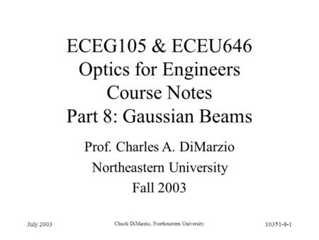 July 2003 Chuck DiMarzio, Northeastern University 10351-8-1 ECEG105 & ECEU646 Optics for Engineers Course Notes Part 8: Gaussian Beams Prof. Charles A.