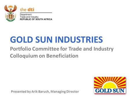 GOLD SUN INDUSTRIES Portfolio Committee for Trade and Industry Colloquium on Beneficiation Presented by Arik Baruch, Managing Director.