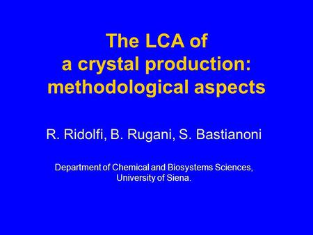 The LCA of a crystal production: methodological aspects R. Ridolfi, B. Rugani, S. Bastianoni Department of Chemical and Biosystems Sciences, University.