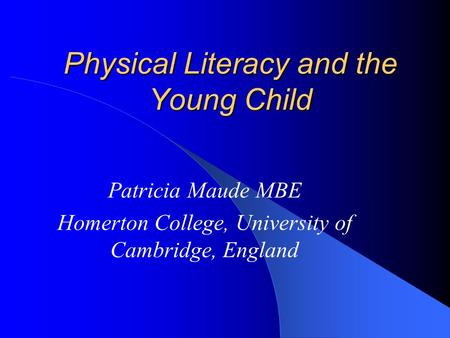 Physical Literacy and the Young Child Patricia Maude MBE Homerton College, University of Cambridge, England.