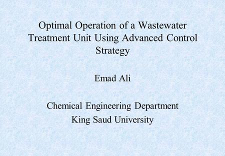 Optimal Operation of a Wastewater Treatment Unit Using Advanced Control Strategy Emad Ali Chemical Engineering Department King Saud University.