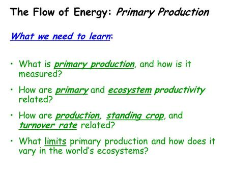 The Flow of Energy: Primary Production What we need to learn: What is primary production, and how is it measured? How are primary and ecosystem productivity.