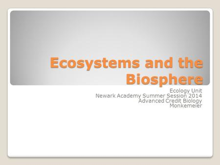 Ecosystems and the Biosphere Ecology Unit Newark Academy Summer Session 2014 Advanced Credit Biology Monkemeier.
