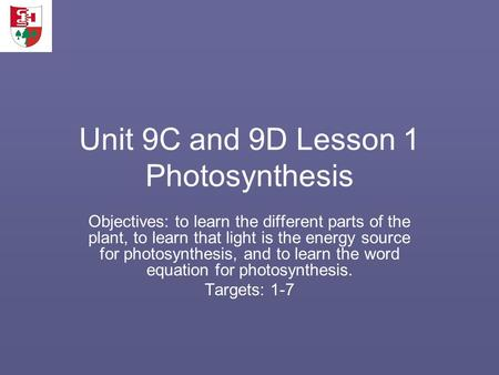 Unit 9C and 9D Lesson 1 Photosynthesis Objectives: to learn the different parts of the plant, to learn that light is the energy source for photosynthesis,