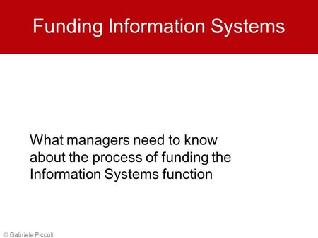 © Gabriele Piccoli Funding Information Systems What managers need to know about the process of funding the Information Systems function.