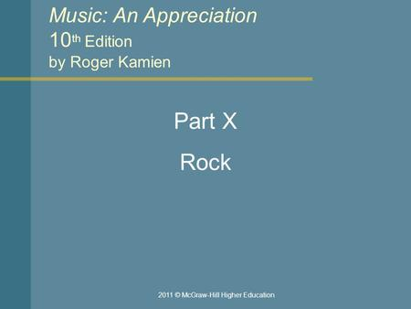 Music: An Appreciation 10 th Edition by Roger Kamien Part X Rock 2011 © McGraw-Hill Higher Education.