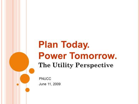 Plan Today. Power Tomorrow. The Utility Perspective PNUCC June 11, 2009.
