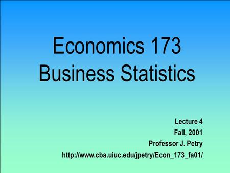 Economics 173 Business Statistics Lecture 4 Fall, 2001 Professor J. Petry