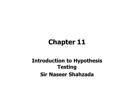 Chapter 11 Introduction to Hypothesis Testing Sir Naseer Shahzada.