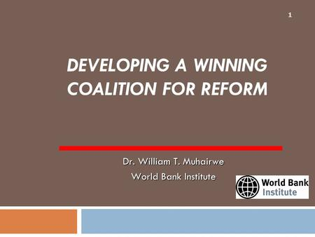 DEVELOPING A WINNING COALITION FOR REFORM 1 Dr. William T. Muhairwe World Bank Institute.