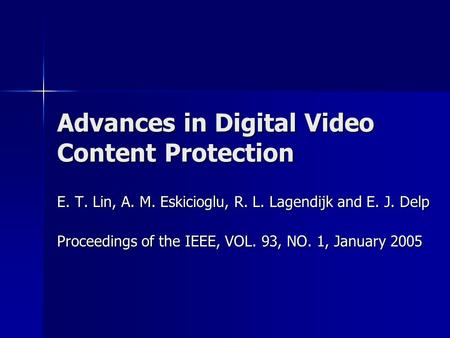 Advances in Digital Video Content Protection E. T. Lin, A. M. Eskicioglu, R. L. Lagendijk and E. J. Delp Proceedings of the IEEE, VOL. 93, NO. 1, January.