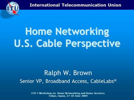 International Telecommunication Union ITU-T Workshop on Home Networking and Home Services Tokyo, Japan, 17-18 June 2004 Home Networking U.S. Cable Perspective.