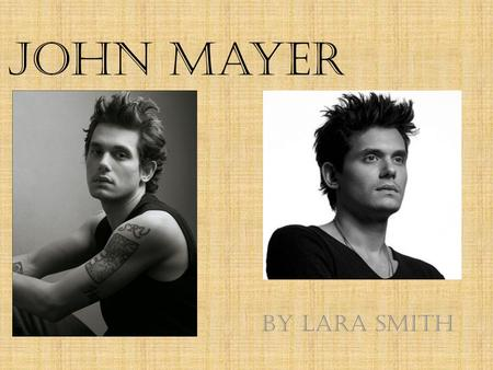 John Mayer By Lara Smith. Biography Born on October 16, 1977 in Fairfield, Connecticut. Son of Richard and Margret Mayer.