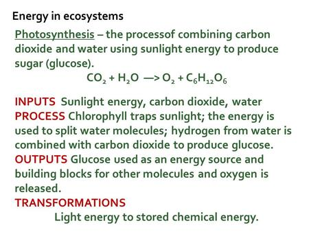 Energy in ecosystems Photosynthesis – the processof combining carbon dioxide and water using sunlight energy to produce sugar (glucose). CO 2 + H 2 O —>