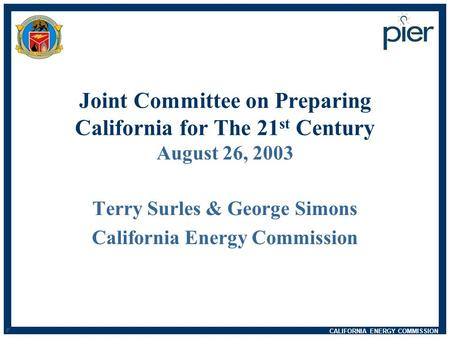 CALIFORNIA ENERGY COMMISSION d n Joint Committee on Preparing California for The 21 st Century August 26, 2003 Terry Surles & George Simons California.