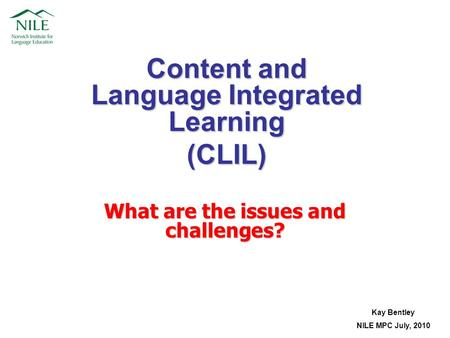 Content and Language Integrated Learning (CLIL) Kay Bentley NILE MPC July, 2010 What are the issues and challenges?