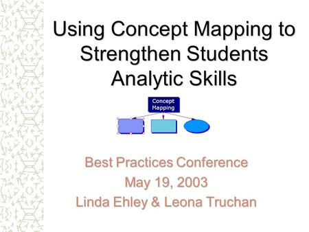 Using Concept Mapping to Strengthen Students Analytic Skills Best Practices Conference May 19, 2003 Linda Ehley & Leona Truchan.