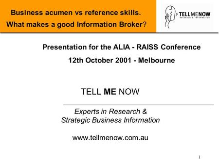 1 TELL ME NOW Experts in Research & Strategic Business Information www.tellmenow.com.au Business acumen vs reference skills. What makes a good Information.