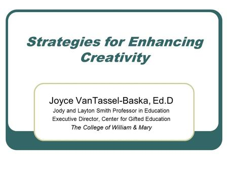 Strategies for Enhancing Creativity Joyce VanTassel-Baska, Ed.D Jody and Layton Smith Professor in Education Executive Director, Center for Gifted Education.