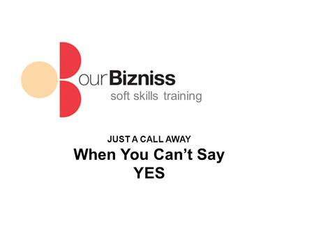 Soft skills training JUST A CALL AWAY When You Can't Say YES.