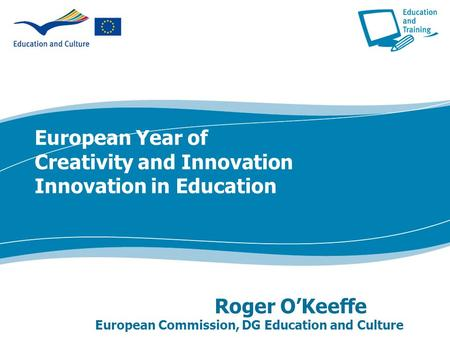 European Year of Creativity and Innovation Innovation in Education Roger O'Keeffe European Commission, DG Education and Culture.