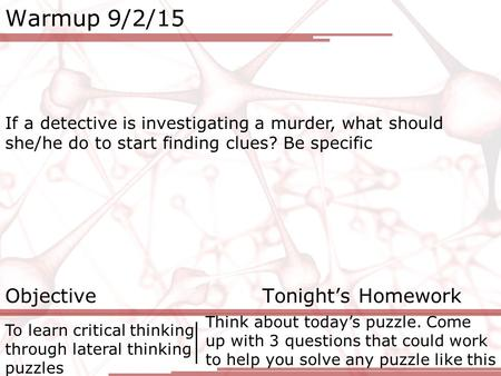 Warmup 9/2/15 If a detective is investigating a murder, what should she/he do to start finding clues? Be specific Objective Tonight's Homework To learn.