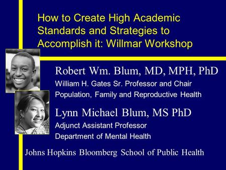 Robert Wm. Blum, MD, MPH, PhD William H. Gates Sr. Professor and Chair Population, Family and Reproductive Health Lynn Michael Blum, MS PhD Adjunct Assistant.