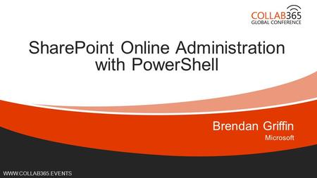 Online Conference June 17 th and 18 th 2015 WWW.COLLAB365.EVENTS SharePoint Online Administration with PowerShell.