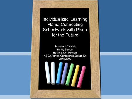 Individualized Learning Plans: Connecting Schoolwork with Plans for the Future Barbara J. Crudale Kathy Sisson Belinda J. Wilkerson ASCA Annual Conference,