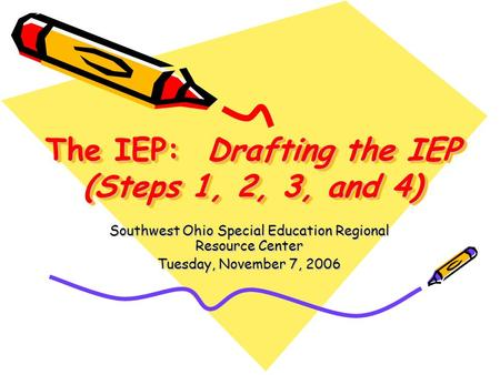 The IEP: Drafting the IEP (Steps 1, 2, 3, and 4) Southwest Ohio Special Education Regional Resource Center Tuesday, November 7, 2006.