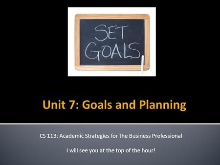 CS 113: Academic Strategies for the Business Professional I will see you at the top of the hour!