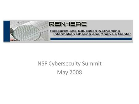 NSF Cybersecuity Summit May 2008. REN-ISAC Goal The goal of the REN-ISAC is to aid and promote cyber security protection and response within the higher.