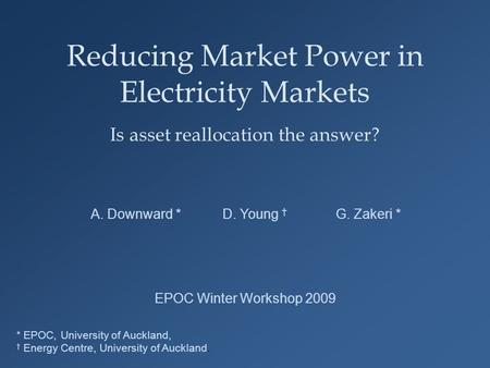 Reducing Market Power in Electricity Markets Is asset reallocation the answer? A. Downward * D. Young † G. Zakeri * * EPOC, University of Auckland, † Energy.