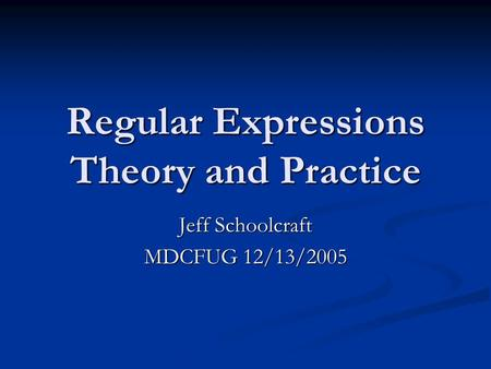 Regular Expressions Theory and Practice Jeff Schoolcraft MDCFUG 12/13/2005.