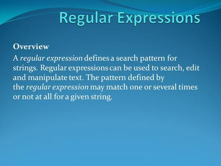 Overview A regular expression defines a search pattern for strings. Regular expressions can be used to search, edit and manipulate text. The pattern defined.