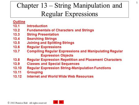  2002 Prentice Hall. All rights reserved. 1 Chapter 13 – String Manipulation and Regular Expressions Outline 13.1 Introduction 13.2 Fundamentals of Characters.
