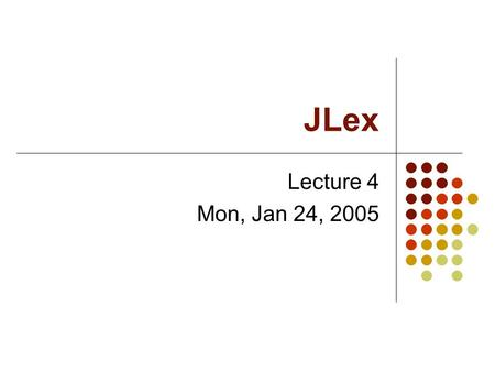 JLex Lecture 4 Mon, Jan 24, 2005. JLex JLex is a lexical analyzer generator in Java. It is based on the well-known lex, which is a lexical analyzer generator.