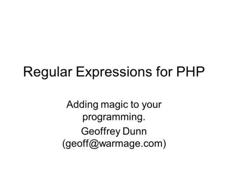 Regular Expressions for PHP Adding magic to your programming. Geoffrey Dunn