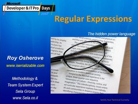 Satisfy Your Technical Curiosity Regular Expressions Roy Osherove www.iserializable.com Methodology & Team System Expert Sela Group www.Sela.co.il The.