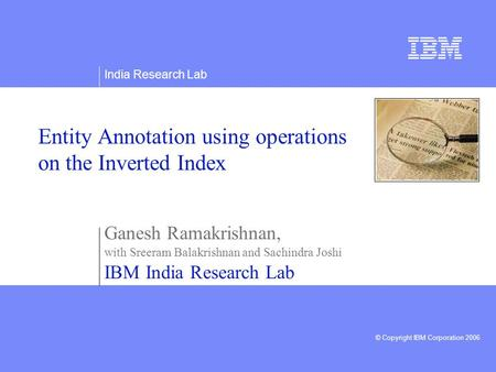India Research Lab © Copyright IBM Corporation 2006 Entity Annotation using operations on the Inverted Index Ganesh Ramakrishnan, with Sreeram Balakrishnan.