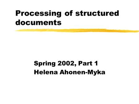 Processing of structured documents Spring 2002, Part 1 Helena Ahonen-Myka.